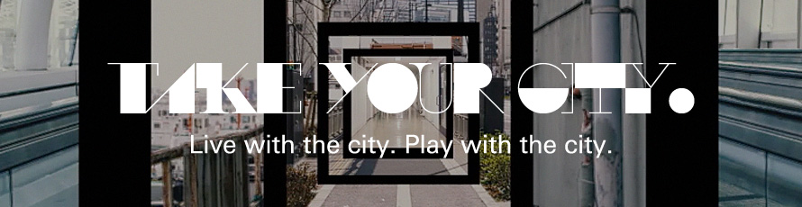 TAKE YOUR CITY. Live with the city. Play with the city.